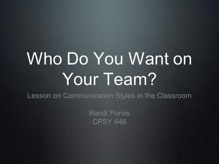 Who Do You Want on Your Team? Lesson on Communication Styles in the Classroom Randi Purvis CPSY 646.
