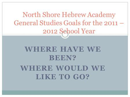 WHERE HAVE WE BEEN? WHERE WOULD WE LIKE TO GO? North Shore Hebrew Academy General Studies Goals for the 2011 – 2012 School Year.