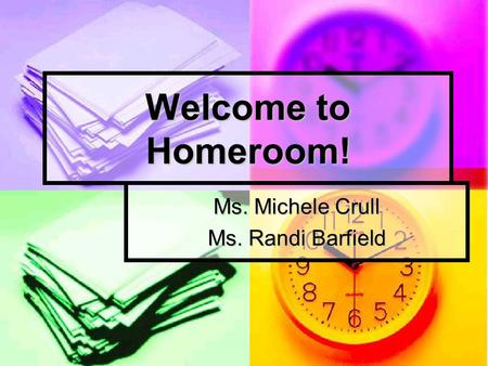 Welcome to Homeroom! Ms. Michele Crull Ms. Randi Barfield.