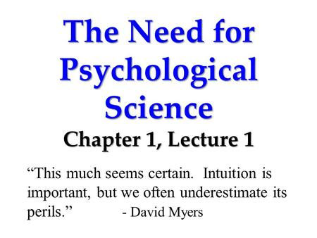 "The Need for Psychological Science Chapter 1, Lecture 1 ""This much seems certain. Intuition is important, but we often underestimate its perils."" - David."