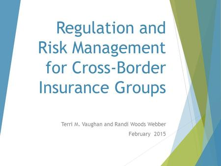 Terri M. Vaughan and Randi Woods Webber February 2015 Regulation and Risk Management for Cross-Border Insurance Groups.