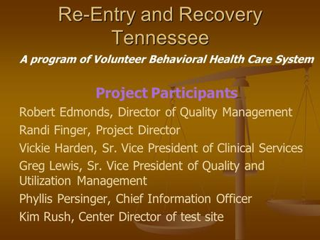 Re-Entry and Recovery Tennessee A program of Volunteer Behavioral Health Care System Project Participants Robert Edmonds, Director of Quality Management.