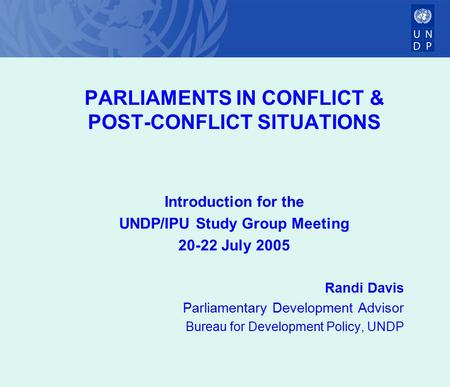 PARLIAMENTS IN CONFLICT & POST-CONFLICT SITUATIONS Introduction for the UNDP/IPU Study Group Meeting 20-22 July 2005 Randi Davis Parliamentary Development.