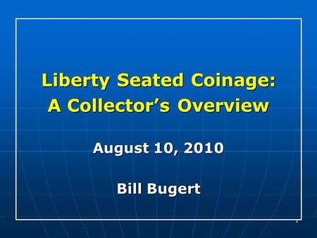 1 Liberty Seated Coinage: A Collector's Overview August 10, 2010 Bill Bugert.