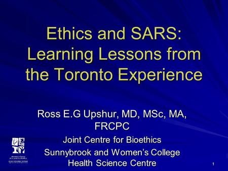 1 Ethics and SARS: Learning Lessons from the Toronto Experience Ross E.G Upshur, MD, MSc, MA, FRCPC Joint Centre for Bioethics Sunnybrook and Women's College.