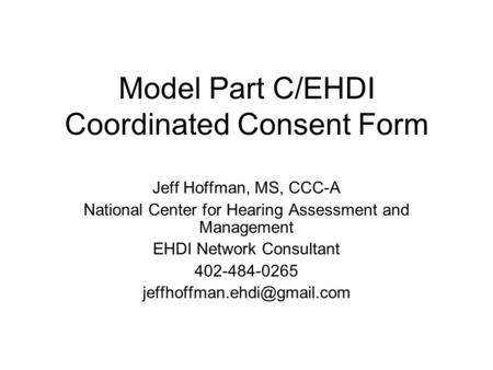Model Part C/EHDI Coordinated Consent Form Jeff Hoffman, MS, CCC-A National Center for Hearing Assessment and Management EHDI Network Consultant 402-484-0265.