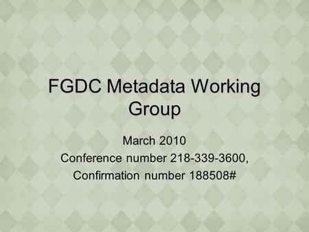 FGDC Metadata Working Group March 2010 Conference number 218-339-3600, Confirmation number 188508#