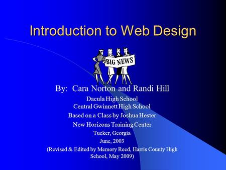 Introduction to Web Design By: Cara Norton and Randi Hill Dacula High School Central Gwinnett High School Based on a Class by Joshua Hester New Horizons.