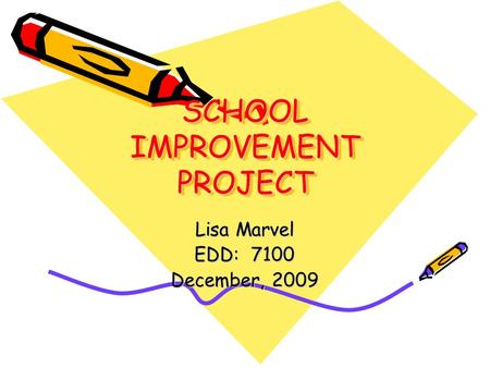 SCHOOL IMPROVEMENT PROJECT Lisa Marvel EDD: 7100 December, 2009.