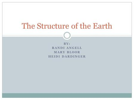 BY: RANDI ANGELL MARY BLOOR HEIDI DARDINGER The Structure of the Earth.