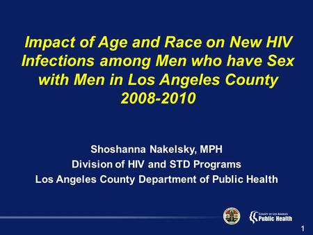 Impact of Age and Race on New HIV Infections among Men who have Sex with Men in Los Angeles County 2008-2010 Shoshanna Nakelsky, MPH Division of HIV and.
