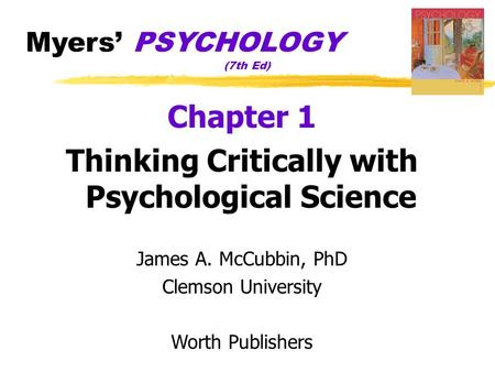 Myers' PSYCHOLOGY (7th Ed) Chapter 1 Thinking Critically with Psychological Science James A. McCubbin, PhD Clemson University Worth Publishers.