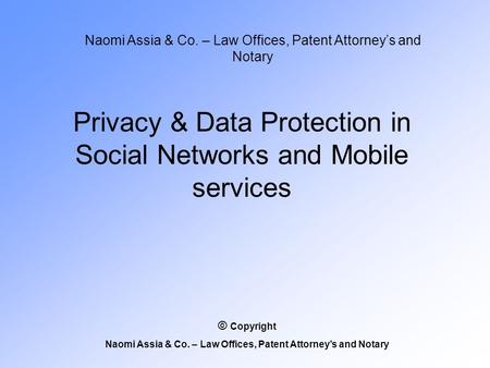 Privacy & Data Protection in Social Networks and Mobile services Naomi Assia & Co. – Law Offices, Patent Attorney's and Notary © Copyright Naomi Assia.