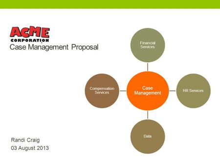 Acme Corp Case Management Proposal Randi Craig 03 August 2013 Case Management Financial Services HR ServicesData Compensation Services.