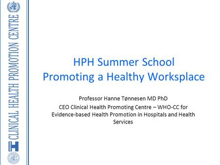 HPH Summer School Promoting a Healthy Worksplace Professor Hanne Tønnesen MD PhD CEO Clinical Health Promoting Centre – WHO-CC for Evidence-based Health.