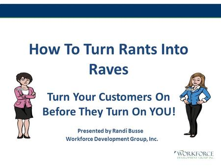 How To Turn Rants Into Raves Turn Your Customers On Before They Turn On YOU! Presented by Randi Busse Workforce Development Group, Inc.
