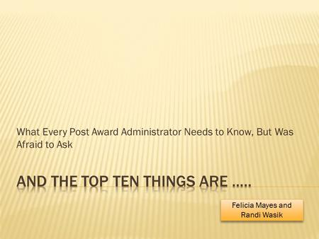 What Every Post Award Administrator Needs to Know, But Was Afraid to Ask Felicia Mayes and Randi Wasik.