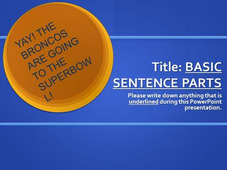 Title: BASIC SENTENCE PARTS Please write down anything that is underlined during this PowerPoint presentation. Y A Y ! T H E B R O N C O S A R E G O I.