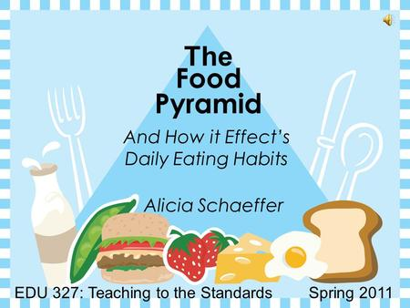 The Food Pyramid And How it Effect's Daily Eating Habits Alicia Schaeffer EDU 327: Teaching to the Standards Spring 2011.