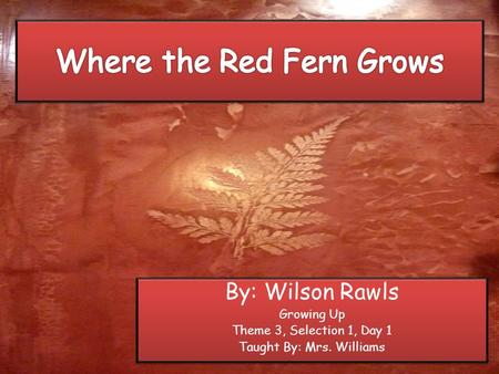 By: Wilson Rawls Growing Up Theme 3, Selection 1, Day 1 Taught By: Mrs. Williams By: Wilson Rawls Growing Up Theme 3, Selection 1, Day 1 Taught By: Mrs.
