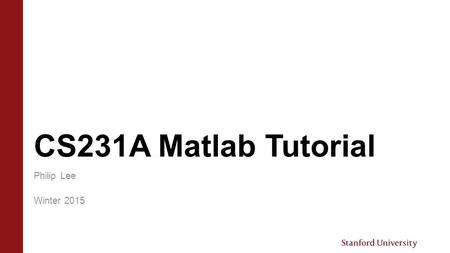 CS231A Matlab Tutorial Philip Lee Winter 2015. Overview  Goals › Introduction to Matlab › Matlab Snippets › Basic image manipulations › Helpful Matlab.