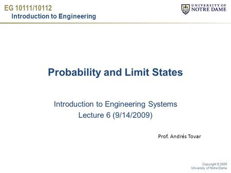 EG 10111/10112 Introduction to Engineering Copyright © 2009 University of Notre Dame Probability and Limit States Introduction to Engineering Systems Lecture.