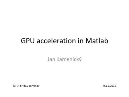 GPU acceleration <strong>in</strong> <strong>Matlab</strong> Jan Kamenický UTIA Friday seminar9.11.2012.