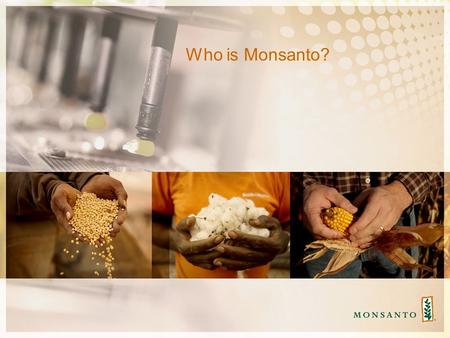 Who is Monsanto?. Monsanto Serves Farmers Around The World Working With Growers Large And Small, Row Crops And Vegetables.