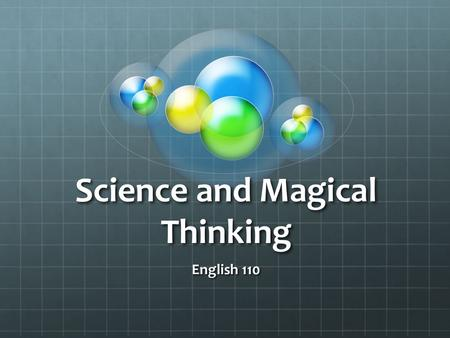 Science and Magical Thinking English 110. Believe nothing, no matter where you read it, or who said it, no matter if I have said it, unless it agrees.