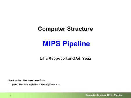 Computer Structure 2013 – Pipeline 1 Computer Structure MIPS Pipeline Lihu Rappoport and Adi Yoaz Some of the slides were taken from: (1) Avi Mendelson.