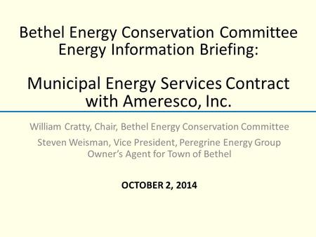 Bethel Energy Conservation Committee Energy Information Briefing: Municipal Energy Services Contract with Ameresco, Inc. William Cratty, Chair, Bethel.