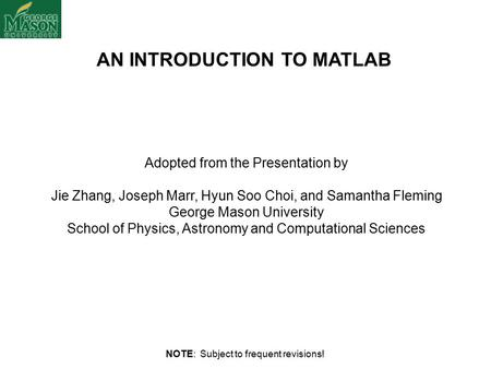 AN INTRODUCTION TO MATLAB Adopted from the Presentation by Jie Zhang, Joseph Marr, Hyun Soo Choi, and Samantha Fleming George Mason University School of.