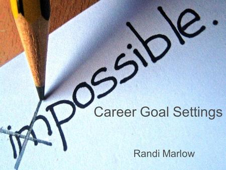 Career Goal Settings Randi Marlow. SMART Lists Make a list with realistic and positive goals.