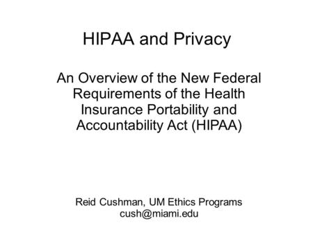 HIPAA and Privacy An Overview of the New Federal Requirements of the Health Insurance Portability and Accountability Act (HIPAA) Reid Cushman, UM Ethics.