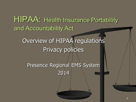 Overview of HIPAA regulations Privacy policies Presence Regional EMS System 2014 HIPAA: Health Insurance Portability and Accountability Act 1.