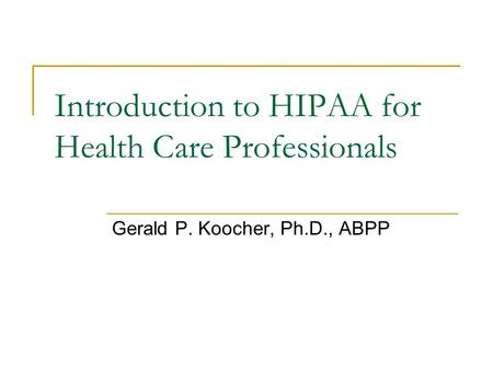 Introduction to HIPAA for Health Care Professionals Gerald P. Koocher, Ph.D., ABPP.