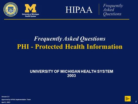 Version 2.0 Approved by HIPAA Implementation Team April 3, 2003 1 HIPAA Frequently Asked Questions PHI - Protected Health Information UNIVERSITY OF MICHIGAN.