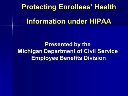 Protecting Enrollees' Health Information under HIPAA Presented by the Michigan Department of Civil Service Employee Benefits Division Employee Benefits.