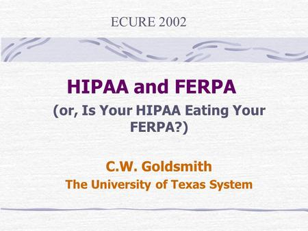 HIPAA and FERPA (or, Is Your HIPAA Eating Your FERPA?) C.W. Goldsmith The University of Texas System ECURE 2002.