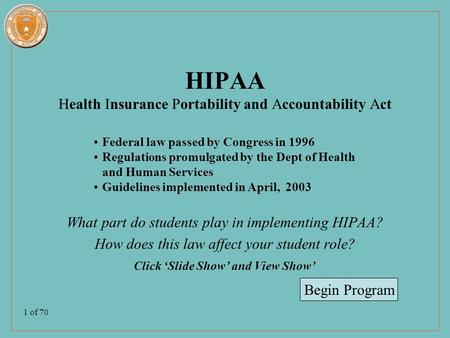 1 of 70 HIPAA Health Insurance Portability and Accountability Act What part do students play in implementing HIPAA? How does this law affect your student.