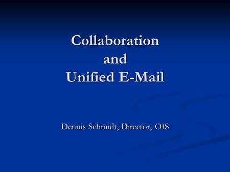 Collaboration and Unified E-Mail Dennis Schmidt, Director, OIS.