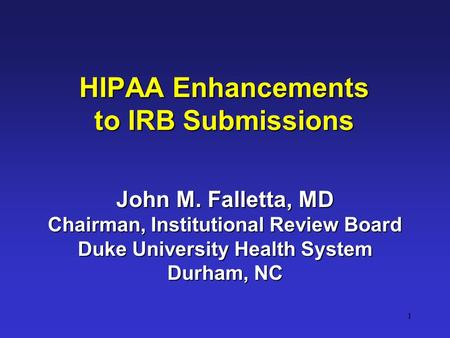 1 HIPAA Enhancements to IRB Submissions John M. Falletta, MD Chairman, Institutional Review Board Duke University Health System Durham, NC.