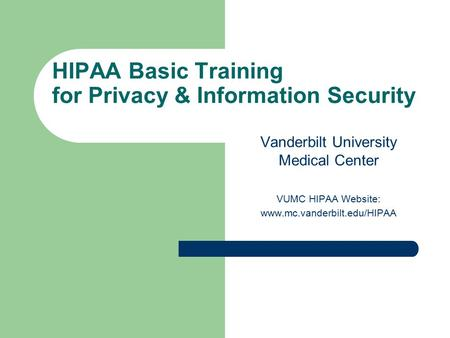 HIPAA Basic Training for Privacy & Information Security Vanderbilt University Medical Center VUMC HIPAA Website: www.mc.vanderbilt.edu/HIPAA.