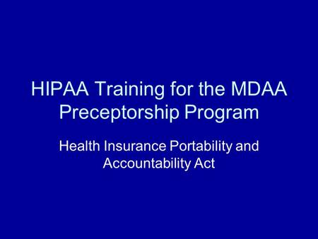 HIPAA Training for the MDAA Preceptorship Program Health Insurance Portability and Accountability Act.