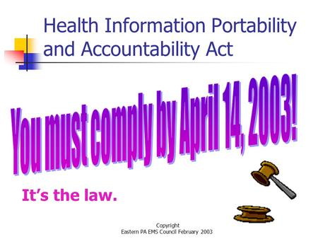 Copyright Eastern PA EMS Council February 2003 Health Information Portability and Accountability Act It's the law.