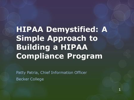 HIPAA Demystified: A Simple Approach to Building a HIPAA Compliance Program Patty Patria, Chief Information Officer Becker College 1.
