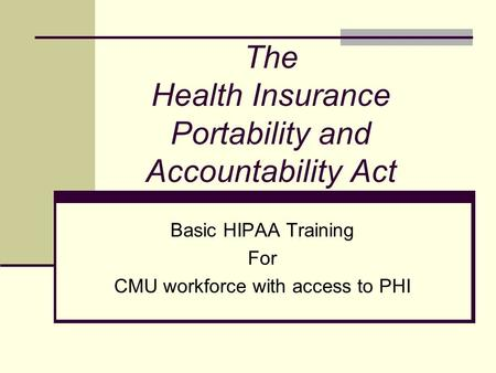 The Health Insurance Portability and Accountability Act Basic HIPAA Training For CMU workforce with access to PHI.