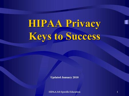 HIPAA Job Specific Education1 HIPAA Privacy Keys to Success Updated January 2010.