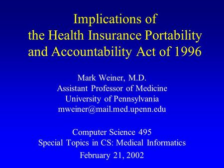 Implications of the Health Insurance Portability and Accountability Act of 1996 Mark Weiner, M.D. Assistant Professor of Medicine University of Pennsylvania.