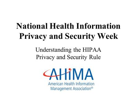 National Health Information Privacy and Security Week Understanding the HIPAA Privacy and Security Rule.
